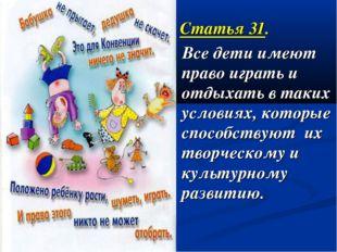 Статья 31. Все дети имеют право играть и отдыхать в таких условиях, которые