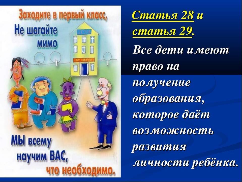 Статья 28 и статья 29. Все дети имеют право на получение образования, которо...