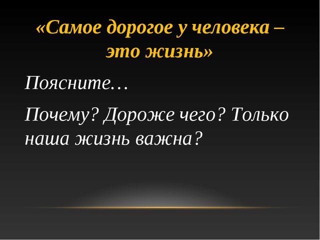 «Самое дорогое у человека – это жизнь» Поясните… Почему? Дороже чего? Только...