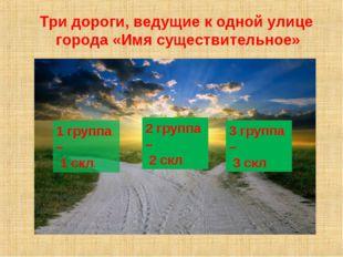 1 группа – 1 скл. 2 группа – 2 скл. 3 группа – 3 скл. Три дороги, ведущие к о