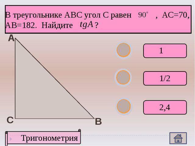 А В С Тригонометрия В треугольнике АВС угол С равен , АС=70, АВ=182. Найдите...