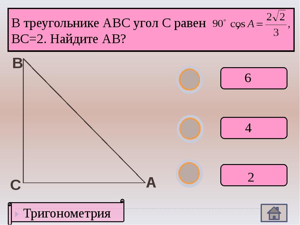 А В С Тригонометрия 6 2 4 В треугольнике АВС угол С равен , ВС=2. Найдите АВ?