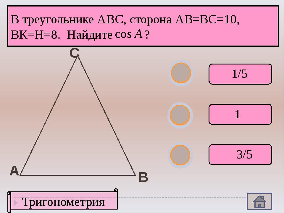 А В С В треугольнике АВС, сторона АВ=ВС=10, ВК=Н=8. Найдите ? 1/5 1 3/5 Триг...
