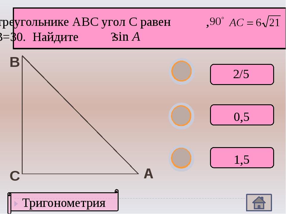 А В С Тригонометрия В треугольнике АВС угол С равен , , АВ=30. Найдите ? 2/5...