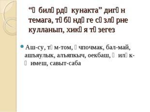 """""""Әбиләрдә кунакта"""" дигән темага, түбәндәге сүзләрне кулланып, хикәя төзегез А"""