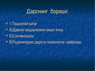 Дарснинг бориши: 1.Ташкилий қисм А)Давлат мадҳиясини ижро этиш Б)Саломлашиш В