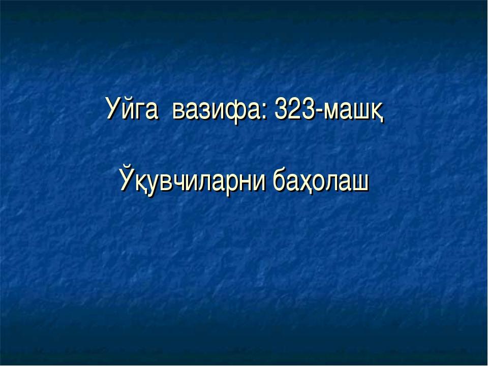 Уйга вазифа: 323-машқ Ўқувчиларни баҳолаш