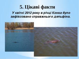 5. Цікаві факти У квітні 2012 року в річці Конка було зафіксовано справжнього