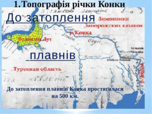 До затоплення плавнів Конка простягалася на 500 км. До затоплення плавнів Топ