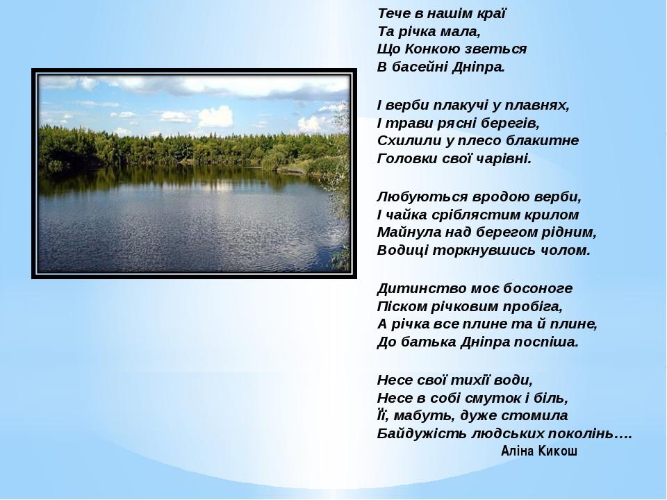 Тече в нашім краї Та річка мала, Що Конкою зветься В басейні Дніпра. І верби...