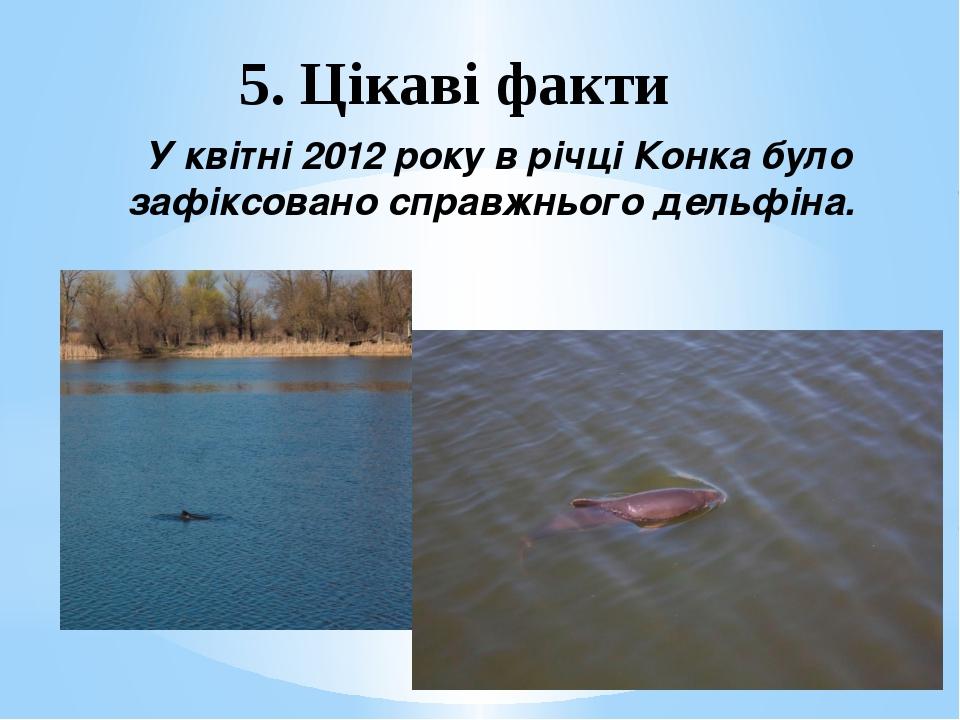 5. Цікаві факти У квітні 2012 року в річці Конка було зафіксовано справжнього...