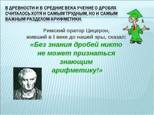 Римский оратор Цицерон, живший в I веке до нашей эры, сказал: «Без знания дро