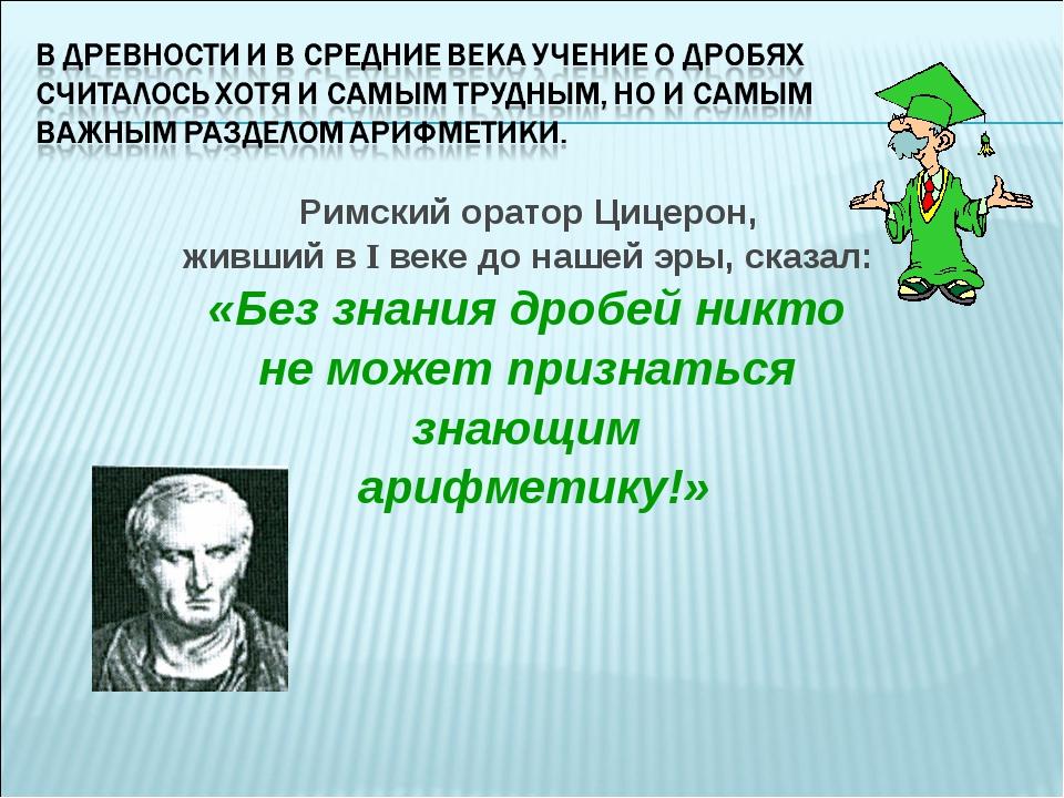 Римский оратор Цицерон, живший в I веке до нашей эры, сказал: «Без знания дро...