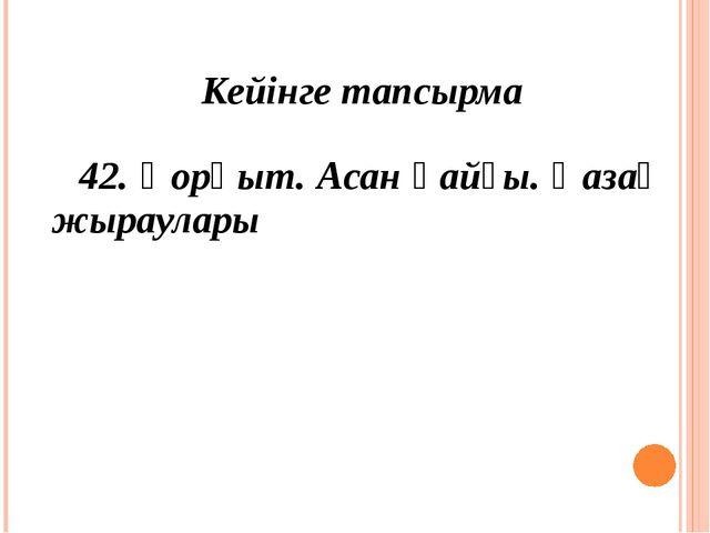 Кейінге тапсырма 42. Қорқыт. Асан қайғы. Қазақ жыраулары