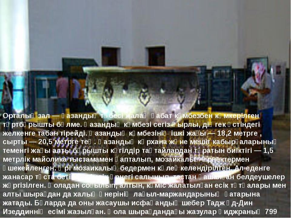 Орталық зал — қазандық төбесі жалаң қабат күмбезбен көмкерілген төртбұрышты б...
