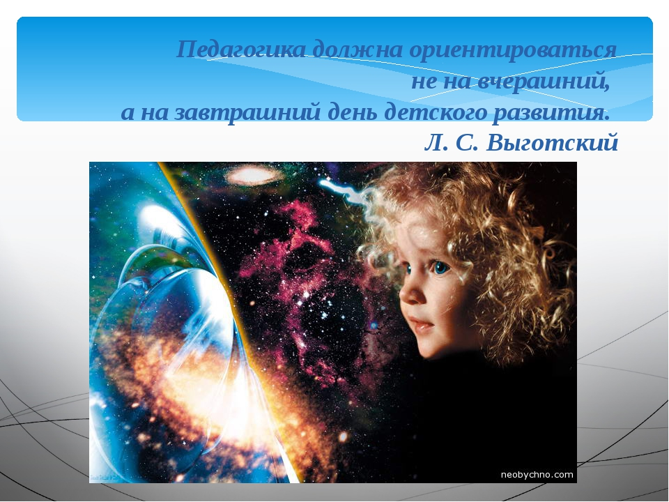 Педагогика должна ориентироваться не на вчерашний, а на завтрашний день детск...