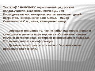 Учителя(10 человек): параолимпийцы, русский солдат,учителя, академик Лихач