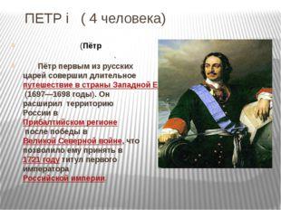 ПЕТР i ( 4 человека) Пётр I Вели́кий(Пётр Алексе́евич Рома́нов). Пётр первы
