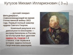 Кутузов Михаил Илларионович ( 3 чел)  — русский генерал-фельдмаршал , глав
