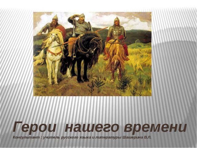 Герои нашего времени Консультант : учитель русского языка и литературы Шашери...