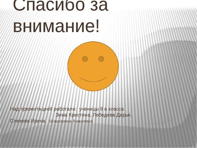 Над презентацией работали: ученицы 9 а класса Зима Кристина, Лебедева Дарья,...