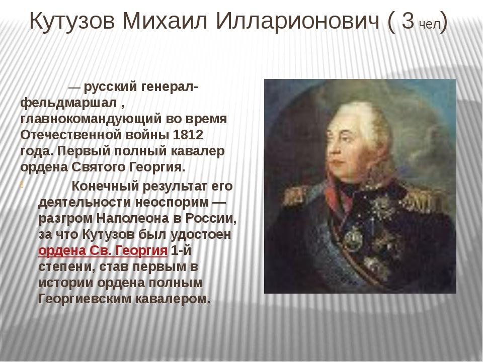 Кутузов Михаил Илларионович ( 3 чел)  — русский генерал-фельдмаршал , глав...