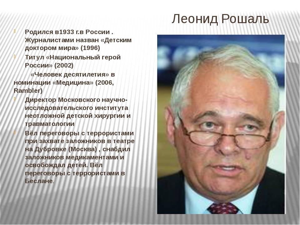 Леонид Рошаль Родился в1933г.в России . Журналистами назван «Детским докторо...