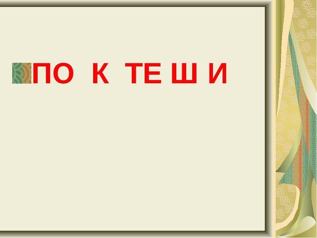 ПО К ТЕ Ш И