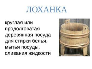 ЛОХАНКА круглая или продолговатая деревянная посуда для стирки белья, мытья п