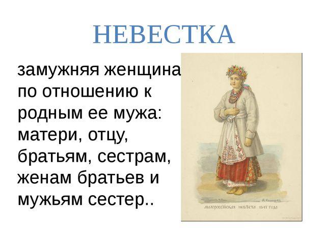 НЕВЕСТКА замужняя женщина по отношению к родным ее мужа: матери, отцу, братья...