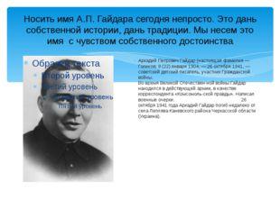 Носить имя А.П. Гайдара сегодня непросто. Это дань собственной истории, дань
