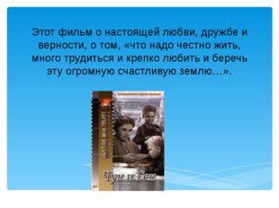 Этот фильм о настоящей любви, дружбе и верности, о том, «что надо честно жить