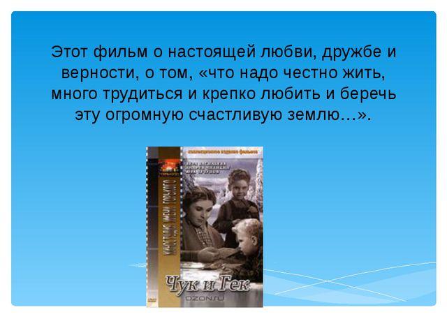 Этот фильм о настоящей любви, дружбе и верности, о том, «что надо честно жить...