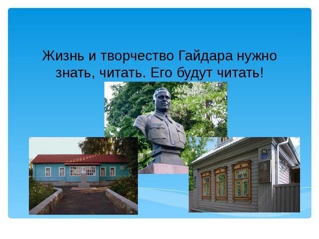 Жизнь и творчество Гайдара нужно знать, читать. Его будут читать!