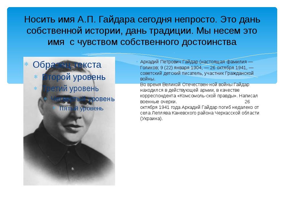 Носить имя А.П. Гайдара сегодня непросто. Это дань собственной истории, дань...