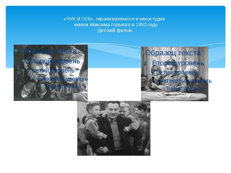 «ЧУК И ГЕК», экранизировался в киностудии имени Максима Горького в 1953 году...