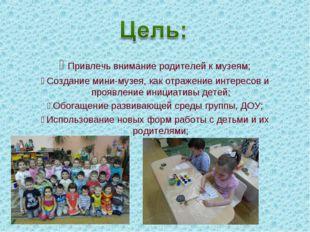 Привлечь внимание родителей к музеям; Создание мини-музея, как отражение ин