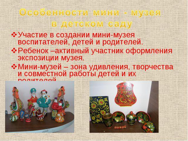 Участие в создании мини-музея воспитателей, детей и родителей. Ребенок –акт...