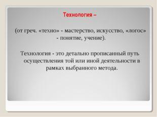 Технология – (от греч. «техно» - мастерство, искусство, «логос» - понятие, уч