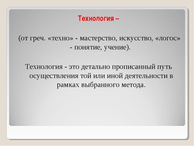 Технология – (от греч. «техно» - мастерство, искусство, «логос» - понятие, уч...