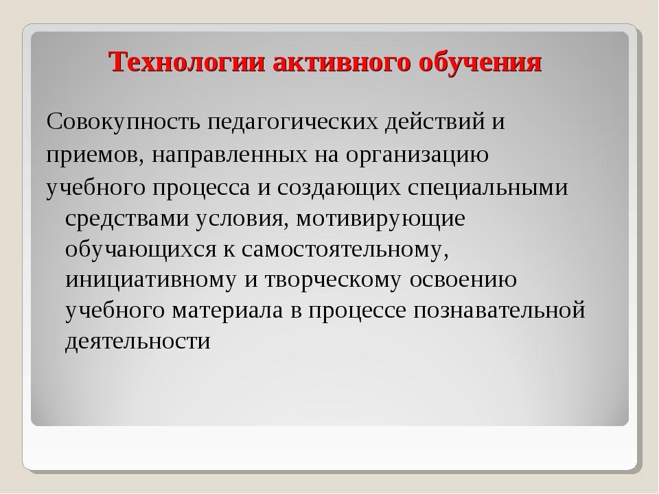 Технологии активного обучения Совокупность педагогических действий и приемов,...
