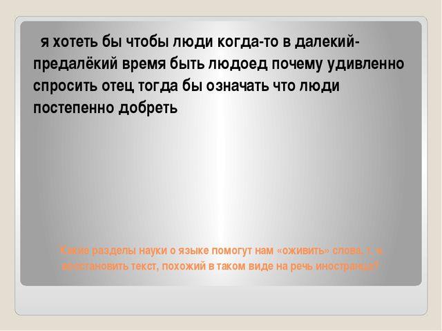 Какие разделы науки о языке помогут нам «оживить» слова, т.е. восстановить т...