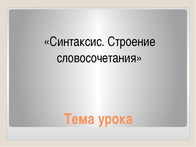 Тема урока «Синтаксис. Строение словосочетания»