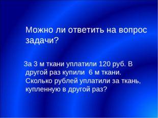 Можно ли ответить на вопрос задачи? За 3 м ткани уплатили 120 руб. В другой