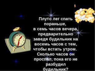 Плуто лег спать пораньше, в семь часов вечера, предварительно заведя будильни