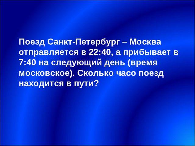 Поезд Санкт-Петербург – Москва отправляется в 22:40, а прибывает в 7:40 на сл...