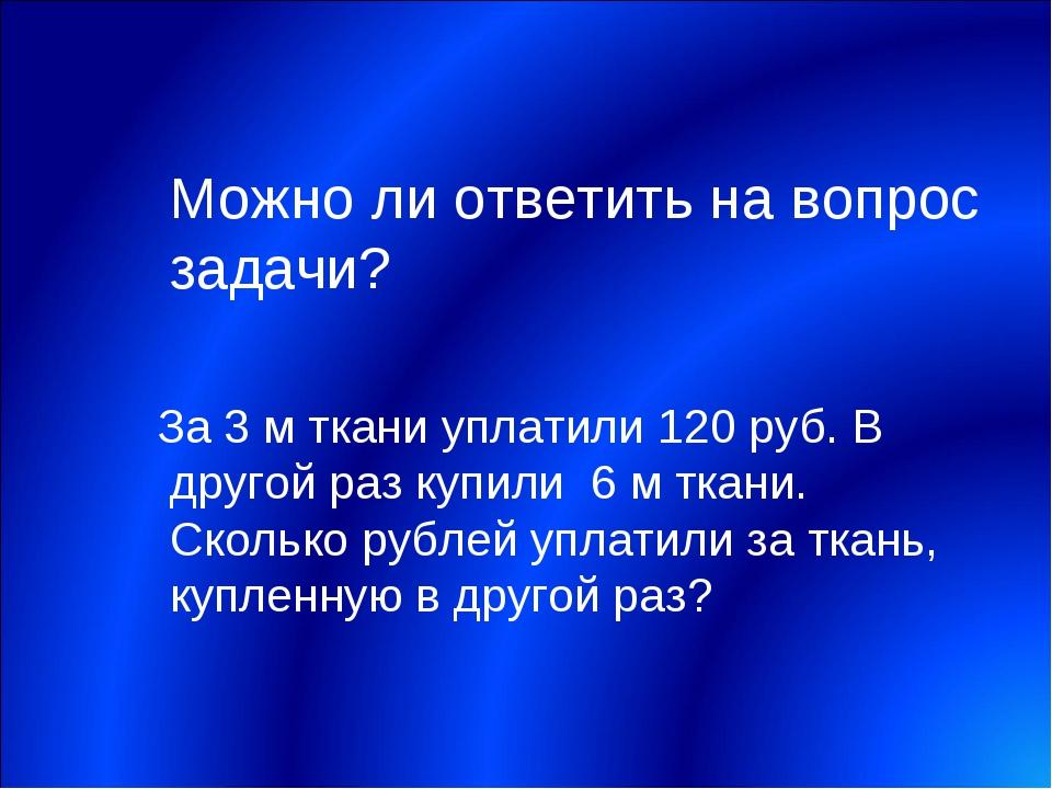 Можно ли ответить на вопрос задачи? За 3 м ткани уплатили 120 руб. В другой...