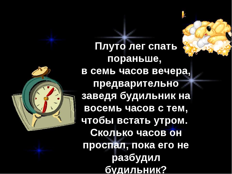 Плуто лег спать пораньше, в семь часов вечера, предварительно заведя будильни...