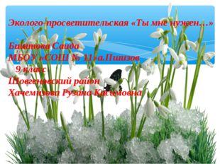 Эколого-просветительская «Ты мне нужен…» Биштова Саида МБОУ «СОШ № 11»а.Пшизо
