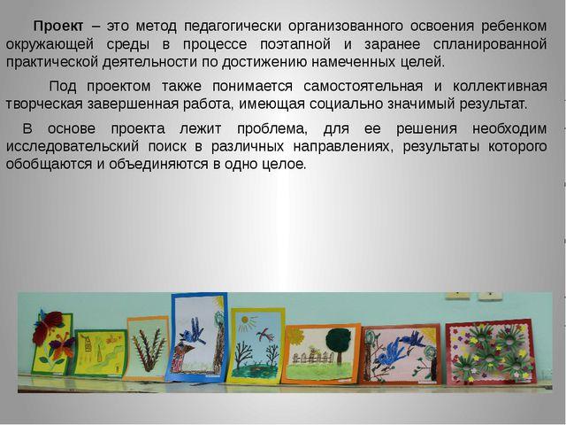 Проект – это метод педагогически организованного освоения ребенком окружаю...